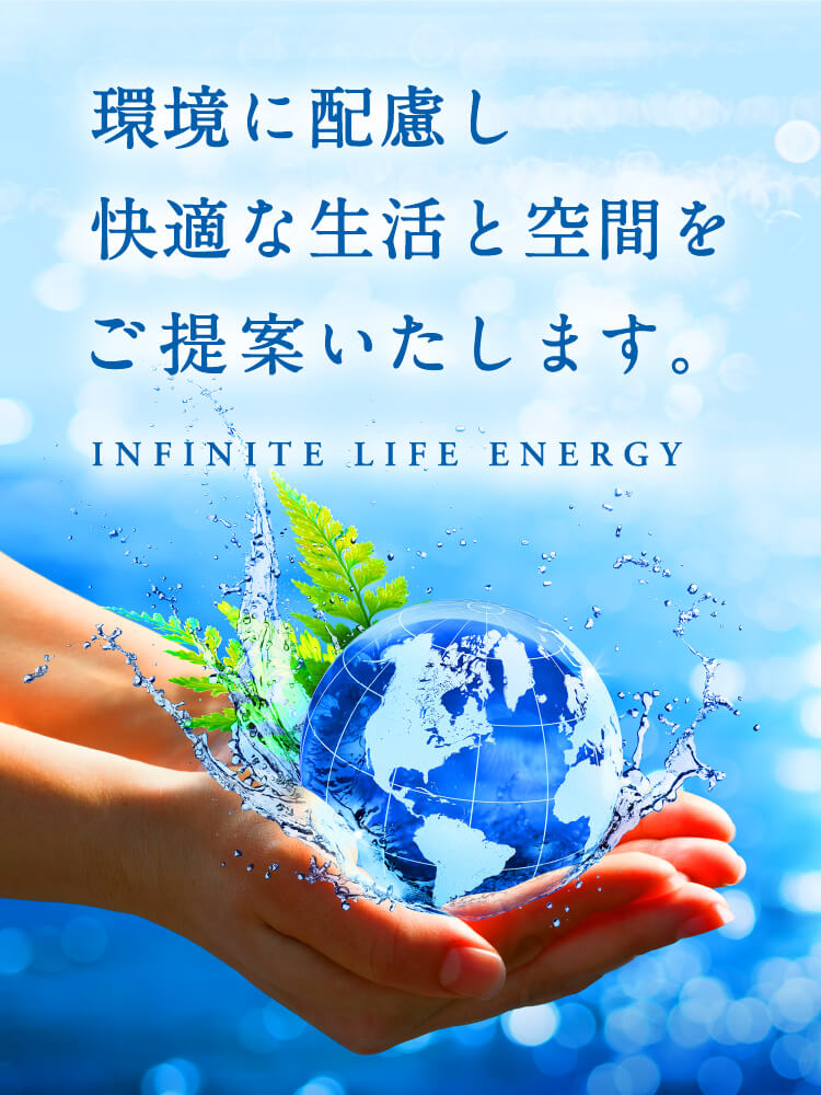 環境に配慮し快適な生活と空間をご提案いたします。INFINITE LIFE ENERGY
